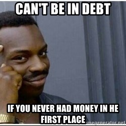 cant be in debt if you never had money in he first place can't be in debt if you never had money in he first place negro,Debt Meme