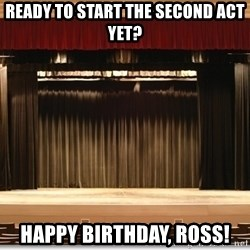 Theatre Madness - ready to start the Second act yet? Happy birthday, Ross!