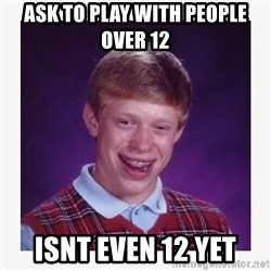nerdy kid lolz - Ask to play with people over 12  Isnt even 12 yet