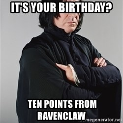 Snape - It's your birthday?  Ten points from ravenclaw