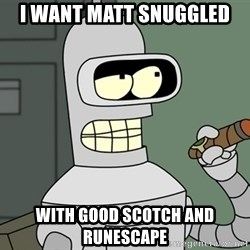 Bender - I want Matt Snuggled With good scotch and runescape