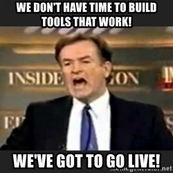 bill o' reilly fuck it - We don't have time to build tools that work! we've got to go live!