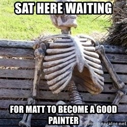 Waiting skeleton meme - Sat here waiting  For matt to become a good painter
