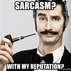 Snob - Sarcasm? With my reputation?