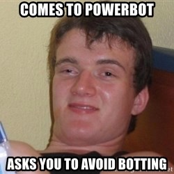 high/drunk guy - comes to powerbot asks you to avoid botting