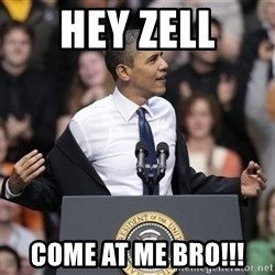 obama come at me bro - hey zell come at me bro!!!