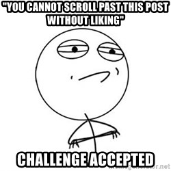 "Challenge Accepted HD 1 - ""YOU Cannot Scroll Past THIS Post Without LIKING""  Challenge Accepted"