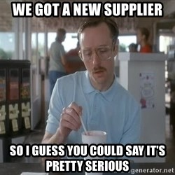 Things are getting pretty Serious (Napoleon Dynamite) - WE GOT A NEW SUPPLIER SO I GUESS YOU COULD SAY IT's PRETTY SERIOUS