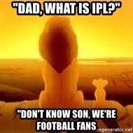 "The Lion King - ""Dad, What is IPL?"" ""Don't know son, we're football fans"