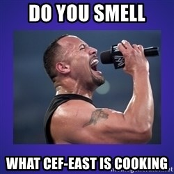 The Rock Catchphrase - DO you smell  What CEF-East is cooking