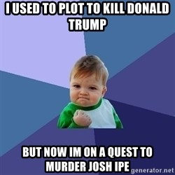 Success Kid - i used to plot to kill DONALD trump but now im on a quest to murder josh ipe