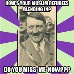 Hitler Smiling - how's your muslim refugees blending in? do you miss  me  now???