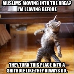 walking cat - muslims moving into the area?  i'm leaving before they turn this place into a shithole like they always do.