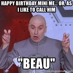 """Dr. Evil Air Quotes - Happy Birthday Mini Me... Or, as I like to call him """"Beau"""""""