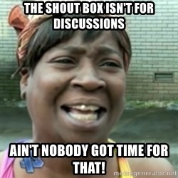 Ain't nobody got time fo dat so - The Shout box isn't for Discussions Ain't nobody got time for that!