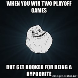Forever Alone - When you win two playoff games  But get booked for being a hypocrite