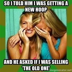 Laughing Girls  - So I told him I was getting a new hoop and he asked if I was selling 'the old one'