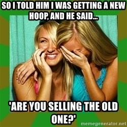 Laughing Girls  - so i told him i was getting a new hoop, and he said... 'are you selling the old one?'