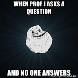 Forever Alone - When Prof J asks a question and no one answers