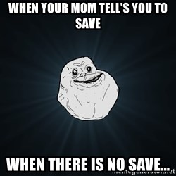 Forever Alone - wHEN YOUR MOM TELL'S YOU TO SAVE wHEN THERE IS NO SAVE...