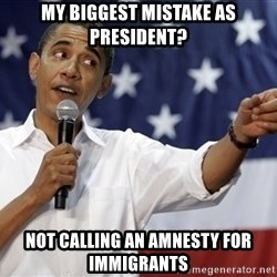 Obama You Mad - My Biggest mistake as President? Not Calling An AMnesty for immigRants