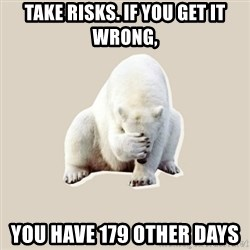 Bad RPer Polar Bear - Take Risks. If you get it wrong, You have 179 other days