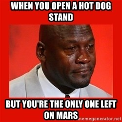 crying michael jordan - When you open a hot dog stand but you're the only one left on Mars