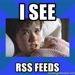 i see dead people - I see  RSS feeds