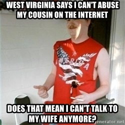 Redneck Randal - West Virginia says i can't abuse my cousin on the internet Does that mean i can't talk to my wife anymore?