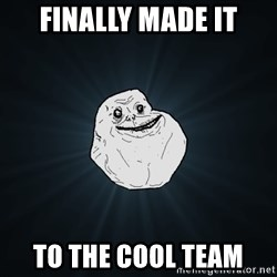 Forever Alone - Finally made it to the cool team