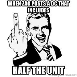 middle finger - when zag posts a dc THAT INCLUDES HALF THE UNIT