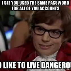 I too like to live dangerously - I see you used the same password for all of you accounts