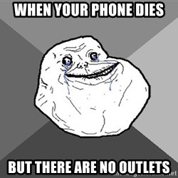 Forever Alone - when your phone dies but there are no outlets