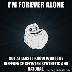 Forever Alone - I'M FOREVER ALONE BUt AT LEAST I know what the difference between synthetic and natural.