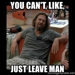 The Dude - You can't, like, just leave man