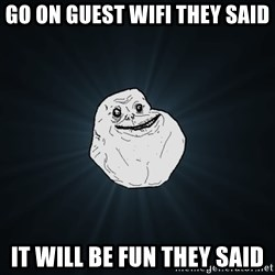 Forever Alone - Go on guest wifi they said It will be fun they said
