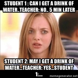 Karen from Mean Girls - student 1 : can i get a drink of water..teacher: no.. 5 min later   student 2: may i get a drink of water...teacher: yes...student 1:....