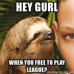 Whispering sloth - Hey gurl When you free to play league?