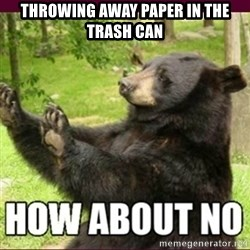 How about no bear - Throwing away paper in the trash can