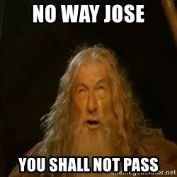 Gandalf You Shall Not Pass - NO WAY JOSE YOU SHALL NOT PASS