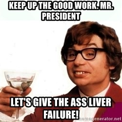 Austin Powers Drink - Keep up the good work. mr.  President  Let's give the ass liver failure!