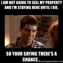 Lloyd-So you're saying there's a chance! - I am not going to sell my property and I'm staying here until I die.   So your saying there's a chance...
