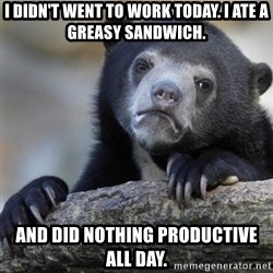 Confession Bear - I DIDN'T WENT TO WORK TODAY. I ATE A GREASY SANDWICH. AND DID NOTHING PRODUCTIVE ALL DAY.