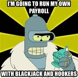 Bender IMHO - I'm going to run my own payroll with blackjack and hookers