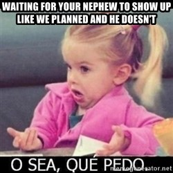 O SEA,QUÉ PEDO MEM - Waiting for your nephew to show up like we planned and he doesn't