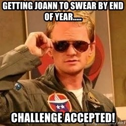 Barney Stinson - gETTING jOANN TO SWEAR BY END OF YEAR..... cHALLENGE ACCEPTED!