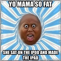Yo Mama - Yo mama so fat She sat on the ipod and made the ipad