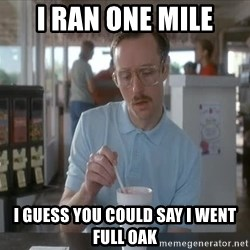 Things are getting pretty Serious (Napoleon Dynamite) - I ran one mile I guess you could say I went full oak