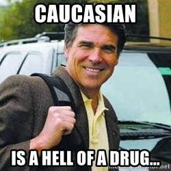 Rick Perry - Caucasian Is a hell of a drug...
