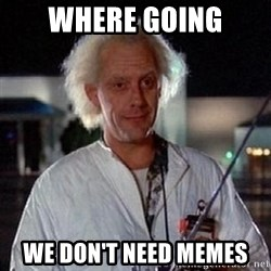 Doc Back to the future - Where going We don't need memes